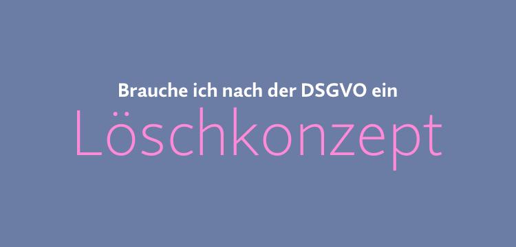 Muss ich nach der DSGVO ein Löschkonzept haben?