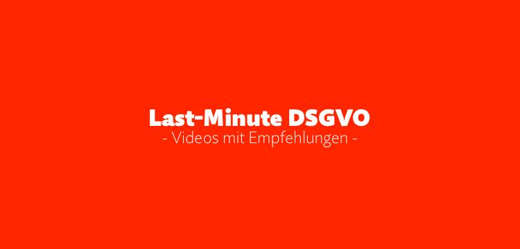 Last-Minute DSGVO: Was jetzt getan werden muss (Teil 1)